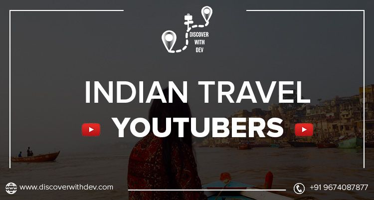 The Famous Indian Travel YouTubers will Motivate you to Visit Places